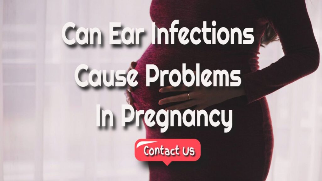 Can Ear Infections Create Obstacles During Pregnancy?